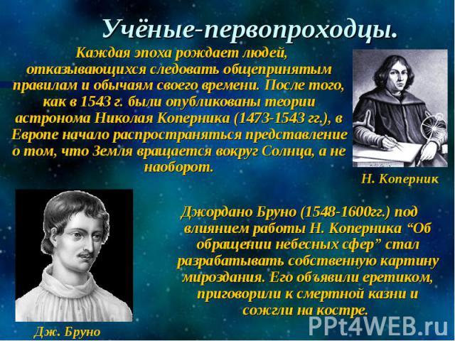 Учёные-первопроходцы. Каждая эпоха рождает людей, отказывающихся следовать общепринятым правилам и обычаям своего времени. После того, как в 1543 г. были опубликованы теории астронома Николая Коперника (1473-1543 гг.), в Европе начало распространять…