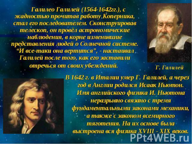 """Галилео Галилей (1564-1642гг.), с жадностью прочитав работу Коперника, стал его последователем. Сконструировав телескоп, он провёл астрономические наблюдения, в корне изменившие представления людей о Солнечной системе. """"И все-таки она вертится"""", - н…"""