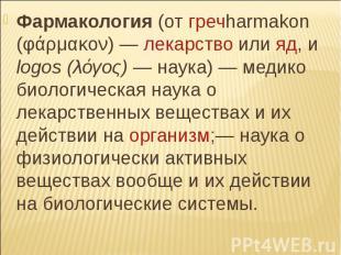 Фармакология (от гречharmakon (φάρμακον) — лекарство или яд, и logos (λόγος) — н