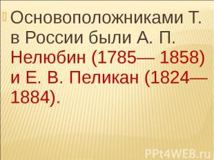 Основоположниками Т. в России были А. П. Нелюбин (1785— 1858) и Е. В. Пеликан (1