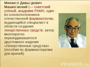 Михаил Давыдович Машковский (— советский учёный, академик РАМН, один из основопо