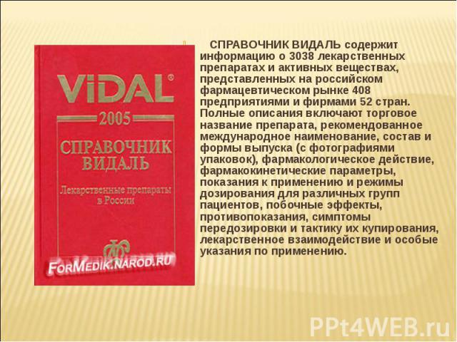 СПРАВОЧНИК ВИДАЛЬ содержит информацию о 3038 лекарственных препаратах и активных веществах, представленных на российском фармацевтическом рынке 408 предприятиями и фирмами 52 стран. Полные описания включают торговое название препарата, …