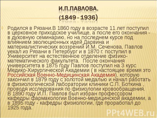 Родился в Рязани.В 1860 году в возрасте 11 лет поступил в церковное приходское училище, а после его окончания - в духовную семинарию, но на последнем курсе под влиянием эволюционных идей Дарвина и материалистических воззрений И.М. Сеченова, Павлов у…