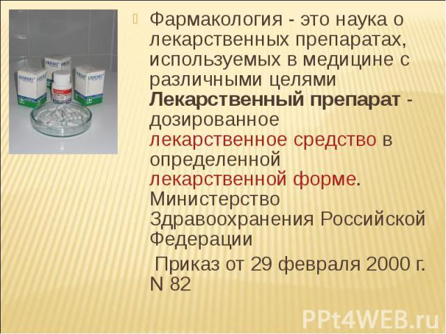 Фармакология - это наука о лекарственных препаратах, используемых в медицине с различными целями Лекарственный препарат - дозированное лекарственное средство в определенной лекарственной форме. Министерство Здравоохранения Российской ФедерацииФармак…