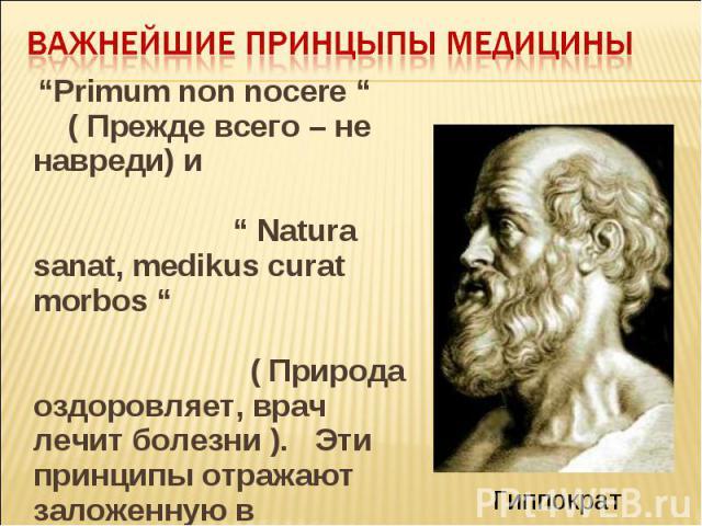 """""""Primum non nocere """" ( Прежде всего – не навреди) и """" Natura sanat, medikus curat morbos """" ( Природа оздоровляет, врач лечит болезни ). Эти принципы отражают заложенную в организме способность бороться с болезнью. """"Primum non nocere """" ( Прежде всего…"""