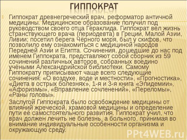 Гиппократ древнегреческий врач, реформатор античной медицины. Медицинское образование получил под руководством своего отца Гераклида. Гиппократ вёл жизнь странствующего врача (периодевта) в Греции, Малой Азии, Ливии; посетил берега Чёрного моря, был…