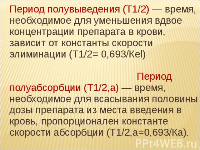 Период полувыведения (Т1/2) — время, необходимое для уменьшения вдвое концентрации препарата в крови, зависит от константы скорости элиминации (Т1/2= 0,693/Кel) Период полуабсорбции (Т1/2,a) — время, необходимое для всасывания половины дозы препарат…