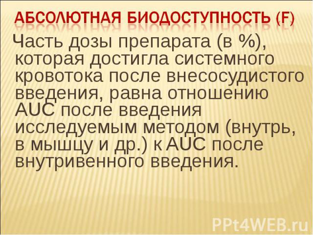Часть дозы препарата (в %), которая достигла системного кровотока после внесосудистого введения, равна отношению AUC после введения исследуемым методом (внутрь, в мышцу и др.) к AUC после внутривенного введения. Часть дозы препарата (в %), которая д…