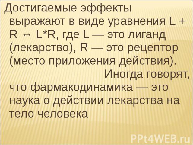 Достигаемые эффекты выражают в виде уравнения L + R ↔ L*R, где L— это лиганд (лекарство), R— это рецептор (место приложения действия). Иногда говорят, что фармакодинамика— это наука о действии лекарства на тело человека Достигаемые…