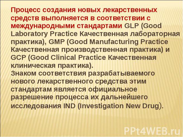 Процесс создания новых лекарственных средств выполняется в соответствии с международными стандартами GLP (Good Laboratory Practice Качественная лабораторная практика), GMP (Good Manufacturing Practice Качественная производственная практика) и GCP (G…