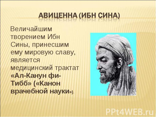 Величайшим творением Ибн Сины, принесшим ему мировую славу, является медицинский трактат «Ал-Канун фи-Тибб» («Канон врачебной науки»). Величайшим творением Ибн Сины, принесшим ему мировую славу, является медицинский трактат «Ал-Канун фи-Тибб» («Кано…