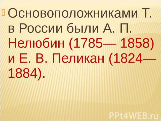 Основоположниками Т. в России были А. П. Нелюбин (1785— 1858) и Е. В. Пеликан (1824—1884). Основоположниками Т. в России были А. П. Нелюбин (1785— 1858) и Е. В. Пеликан (1824—1884).