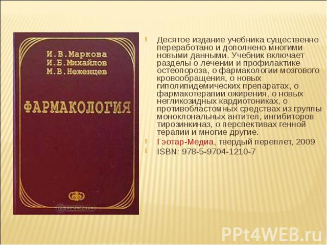Десятое издание учебника существенно переработано и дополнено многими новыми данными. Учебник включает разделы о лечении и профилактике остеопороза, о фармакологии мозгового кровообращения, о новых гиполипидемических препаратах, о фармакотерапии ожи…
