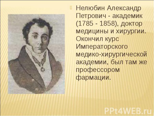 Нелюбин Александр Петрович - академик (1785 - 1858), доктор медицины и хирургии. Окончил курс Императорского медико-хирургической академии, был там же профессором фармации. Нелюбин Александр Петрович - академик (1785 - 1858), доктор медицины и хирур…