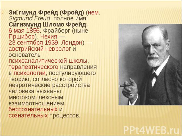Зигмунд Фрейд (Фройд) (нем. Sigmund Freud, полное имя: Сигизмунд Шломо Фрейд; 6 мая 1856, Фрайберг (ныне Пршибор), Чехия — 23 сентября 1939, Лондон) — австрийский невролог и основатель психоаналитической школы, терапевтического направления в психоло…