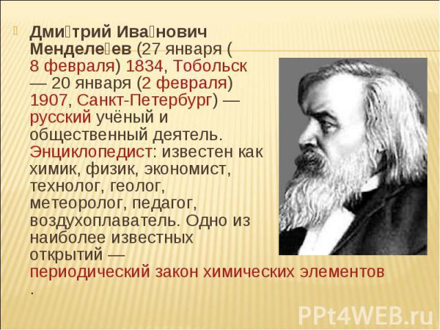 Дмитрий Иванович Менделеев (27января (8 февраля) 1834, Тобольск — 20января (2 февраля) 1907, Санкт-Петербург) — русский учёный и общественный деятель. Энциклопедист: известен как химик, физик, экономист, технолог, геолог, метеоролог, пед…
