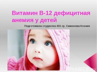 Витамин В-12 дефицитная анемия у детей Подготовила студентка 401 гр. Симонова Кс