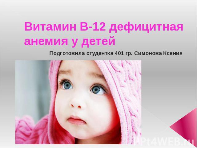 Витамин В-12 дефицитная анемия у детей Подготовила студентка 401 гр. Симонова Ксения