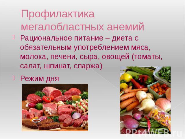 Профилактика мегалобластных анемий Рациональное питание – диета с обязательным употреблением мяса, молока, печени, сыра, овощей (томаты, салат, шпинат, спаржа) Режим дня
