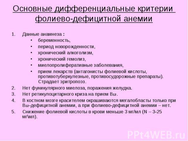 Основные дифференциальные критерии фолиево-дефицитной анемии Данные анамнеза : беременность, период новорожденности, хронический алкоголизм, хронический гемолиз, миелопролиферативные заболевания, прием лекарств (антагонисты фолиевой кислоты, противо…