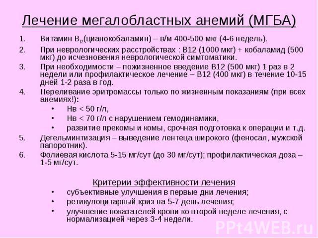Лечение мегалобластных анемий (МГБА) Витамин В12 (цианокобаламин) – в/м 400-500 мкг (4-6 недель). При неврологических расстройствах : В12 (1000 мкг) + кобаламид (500 мкг) до исчезновения неврологической симтоматики. При необходимости – пожизненное в…