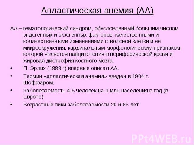 Апластическая анемия (АА) АА – гематологический синдром, обусловленный большим числом эндогенных и экзогенных факторов, качественными и количественными изменениями стволовой клетки и ее микроокружения, кардинальным морфологическим признаком которой …