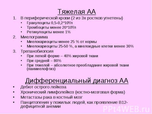 Тяжелая АА Тяжелая АА В периферической крови (2 из 3х ростков угнетены) Гранулоциты 0,5-0,2*109/л Тромбоциты менее 20*109/л Ретикулоциты менее 1% Миелограмма Миелокариоциты менее 25 % от нормы Миелокариоциты 25-50 %, а миелоидные клетки менее 30% Тр…