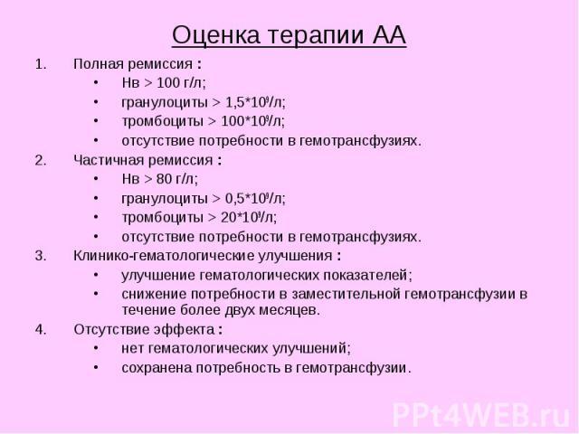Оценка терапии АА Полная ремиссия : Нв > 100 г/л; гранулоциты > 1,5*109/л; тромбоциты > 100*109/л; отсутствие потребности в гемотрансфузиях. Частичная ремиссия : Нв > 80 г/л; гранулоциты > 0,5*109/л; тромбоциты > 20*109/л; отсутств…