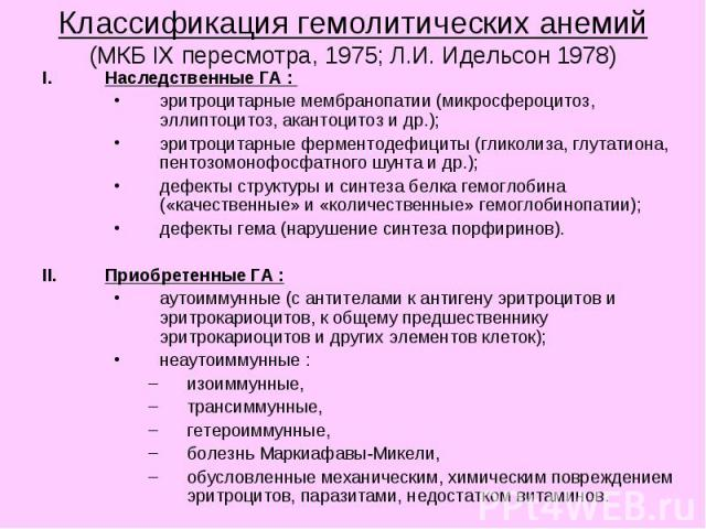 Классификация гемолитических анемий (МКБ IX пересмотра, 1975; Л.И. Идельсон 1978) Наследственные ГА : эритроцитарные мембранопатии (микросфероцитоз, эллиптоцитоз, акантоцитоз и др.); эритроцитарные ферментодефициты (гликолиза, глутатиона, пентозомон…