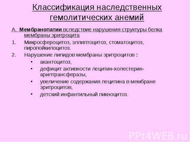 Классификация наследственных гемолитических анемий А. Мембранопатии вследствие нарушения структуры белка мембраны эритроцита Микросфероцитоз, эллиптоцитоз, стоматоцитоз, пиропойкилоцитоз. Нарушение липидов мембраны эритроцитов : акантоцитоз, дефицит…