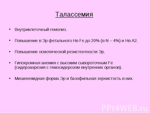 Таласcемия Внутриклеточный гемолиз. Повышение в Эр фетального Нв Fe до 20% (в N – 4%) и Нв А2. Повышение осмотической резистентности Эр. Гипохромная анемия с высоким сывороточным Fe (сидероахрезия с гемосидерозом внутренних органов). Мишеневидная фо…
