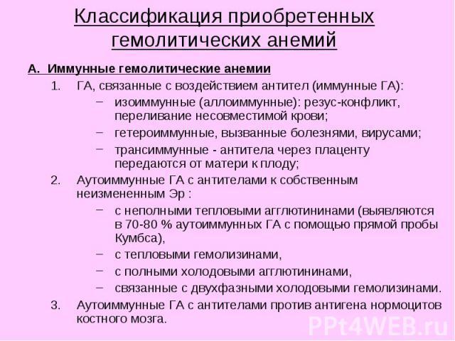 Классификация приобретенных гемолитических анемий А. Иммунные гемолитические анемии ГА, связанные с воздействием антител (иммунные ГА): изоиммунные (аллоиммунные): резус-конфликт, переливание несовместимой крови; гетероиммунные, вызванные болезнями,…