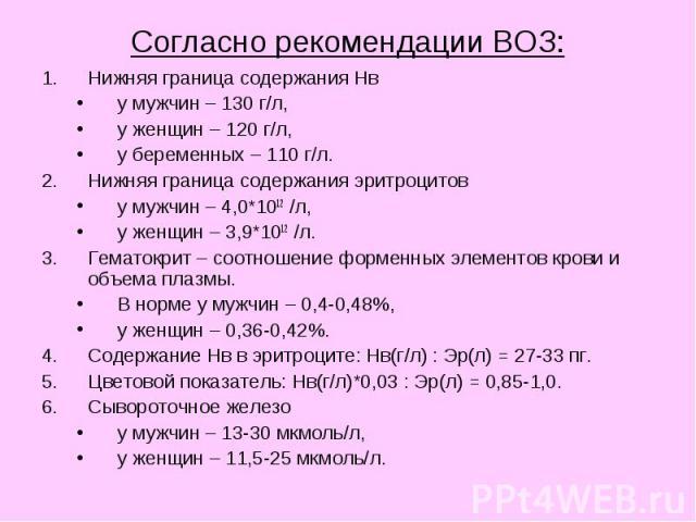 Согласно рекомендации ВОЗ: Нижняя граница содержания Нв у мужчин – 130 г/л, у женщин – 120 г/л, у беременных – 110 г/л. Нижняя граница содержания эритроцитов у мужчин – 4,0*1012 /л, у женщин – 3,9*1012 /л. Гематокрит – соотношение форменных элементо…