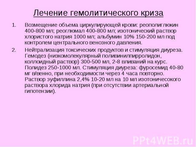 Лечение гемолитического криза Возмещение объема циркулирующей крови: реополиглюкин 400-800 мл; реоглюмал 400-800 мл; изотонический раствор хлористого натрия 1000 мл; альбумин 10% 150-200 мл под контролем центрального венозного давления. Нейтрализаци…