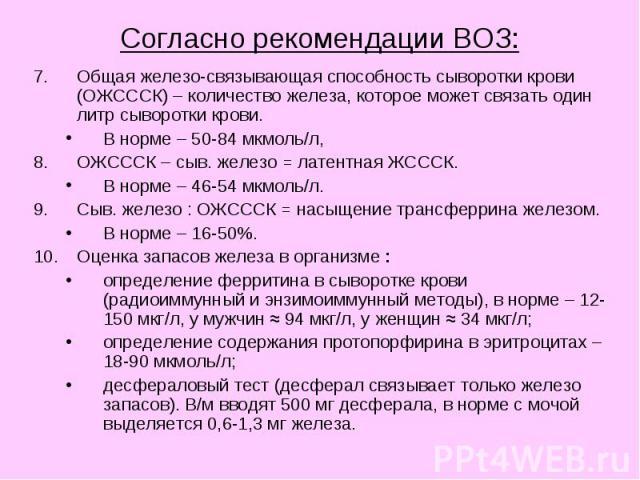 Согласно рекомендации ВОЗ: Общая железо-связывающая способность сыворотки крови (ОЖСССК) – количество железа, которое может связать один литр сыворотки крови. В норме – 50-84 мкмоль/л, ОЖСССК – сыв. железо = латентная ЖСССК. В норме – 46-54 мкмоль/л…