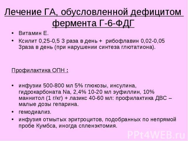 Лечение ГА, обусловленной дефицитом фермента Г-6-ФДГ Витамин Е. Ксилит 0,25-0,5 3 раза в день + рибофлавин 0,02-0,05 3раза в день (при нарушении синтеза глютатиона). Профилактика ОПН : инфузии 500-800 мл 5% глюкозы, инсулина, гидрокарбоната Na, 2,4%…