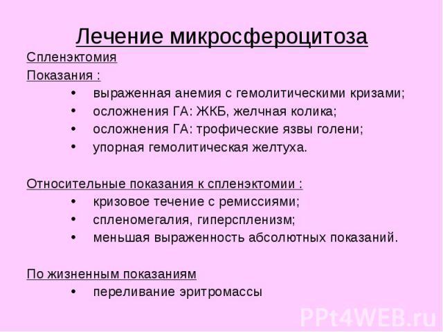 Лечение микросфероцитоза Спленэктомия Показания : выраженная анемия с гемолитическими кризами; осложнения ГА: ЖКБ, желчная колика; осложнения ГА: трофические язвы голени; упорная гемолитическая желтуха. Относительные показания к спленэктомии : кризо…