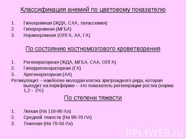 Классификация анемий по цветовому показателю Классификация анемий по цветовому показателю Гипохромная (ЖДА, САА, талассемия) Гиперхромная (МГБА) Нормохромная (ОПГА, АА, ГА) По состоянию костномозгового кроветворения Регенераторная (ЖДА, МГБА, САА, О…