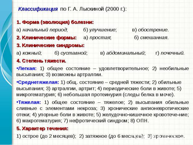 1. Форма (эволюция) болезни: 1. Форма (эволюция) болезни: а) начальный период; б) улучшение; в) обострение. 2. Клинические формы: а) простая; б) смешанная. 3. Клинические синдромы: а) кожный; б) суставной; в) абдоминальный; г) почечный. 4. Степень т…