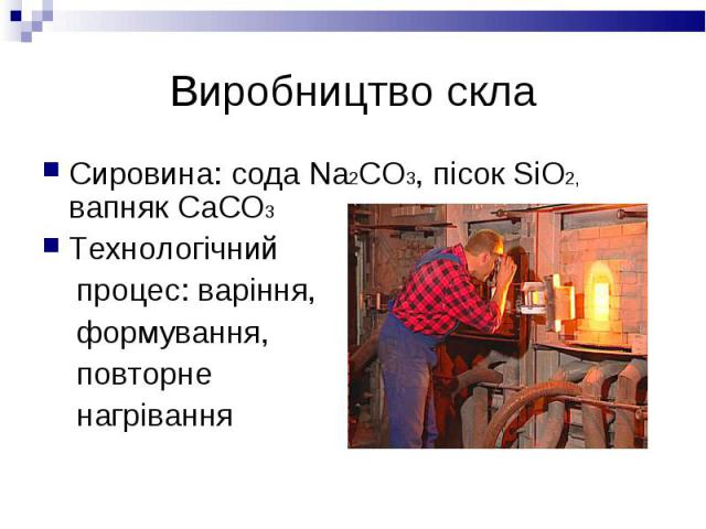 Сировина: сода Na2CO3, пісок SiO2, вапняк CaCO3 Сировина: сода Na2CO3, пісок SiO2, вапняк CaCO3 Технологічний процес: варіння, формування, повторне нагрівання