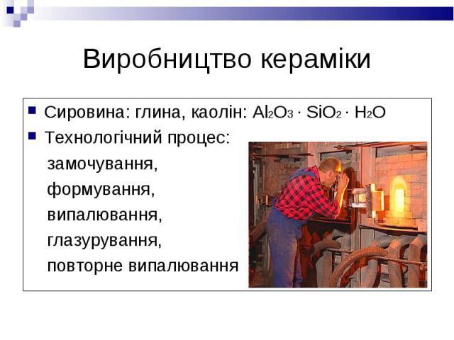 Сировина: глина, каолін: Al2O3 · SiO2 · H2O Сировина: глина, каолін: Al2O3 · SiO2 · H2O Технологічний процес: замочування, формування, випалювання, глазурування, повторне випалювання