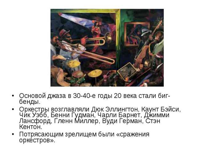 Основой джаза в 30-40-е годы 20 века стали биг-бенды. Основой джаза в 30-40-е годы 20 века стали биг-бенды. Оркестры возглавляли Дюк Эллингтон, Каунт Бэйси, Чик Уэбб, Бенни Гудман, Чарли Барнет, Джимми Лансфорд, Гленн Миллер, Вуди Герман, Стэн Кенто…
