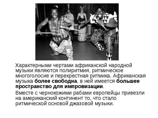 Характерными чертами африканской народной музыки являются полиритмия, ритмическое многоголосие и перекрестная ритмика. Африканская музыка более свободна, в ней имеется большее пространство для импровизации. Характерными чертами африканской народной …
