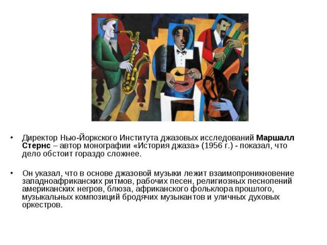 Директор Нью-Йоркского Института джазовых исследований Маршалл Стернс – автор монографии «История джаза» (1956 г.) - показал, что дело обстоит гораздо сложнее. Директор Нью-Йоркского Института джазовых исследований Маршалл Стернс – автор монографии …