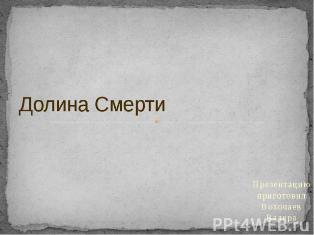 Долина Смерти Презентацию приготовил Волочаев Валера