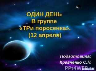 ОДИН ДЕНЬ В группе «ТРи поросенка». (12 апреля) Подготовила: Кравченко С.Н.