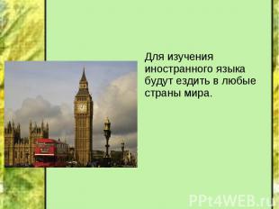 Для изучения иностранного языка будут ездить в любые страны мира. Для изучения и