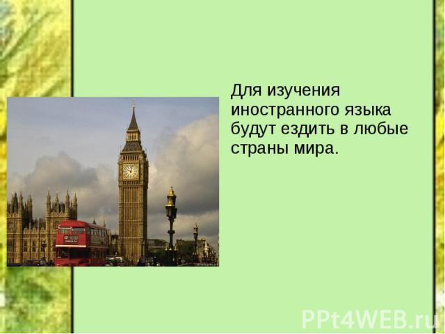 Для изучения иностранного языка будут ездить в любые страны мира. Для изучения иностранного языка будут ездить в любые страны мира.