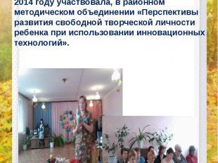 2014 году участвовала, в районном методическом объединении «Перспективы развития
