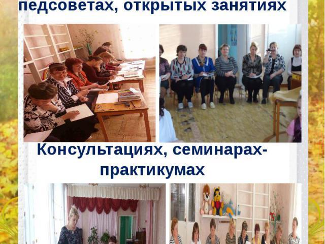 Проявляю активное участие в педсоветах, открытых занятиях Консультациях, семинарах-практикумах